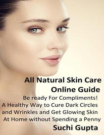 All Natural Skin Care Online Guide: A Healthy Way to Cure Dark Circles and Wrinkles and Get Glowing Skin At Home Without Spending a Penny!