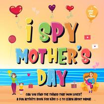 I Spy Mother's Day: Can You Find The Things That Mom Loves? | A Fun Activity Book for Kids 2-5 to Learn About Mama!