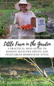 Little Farm in the Garden: A Practical Mini-Guide for Raising Selected Fruits and Vegetables Homestead-Style