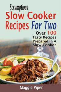 Scrumptious Slow Cooker Recipes For Two: Over 100 Tasty Recipes Prepared In A Slow Cooker