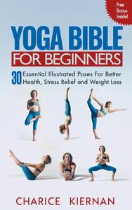 The Yoga Bible For Beginners: 30 Essential Illustrated Poses For Better Health, Stress Relief and Weight Loss