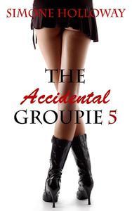 The Accidental Groupie 5 (Rock Star Sex, Erotic Romance)