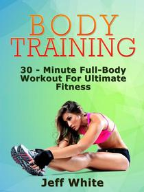Body Training: 30 - Minute Full-Body Workout For Ultimate Fitness