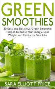 Green Smoothies: 30 Easy and Delicious Green Smoothie Recipes to Boost Your Energy, Lose Weight and Revitalize Your Life