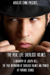 The Real Life Sherlock Holmes: A Biography of Joseph Bell - The True Inspiration of Sherlock Holmes and the Pioneer of Forensic Science