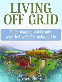 Living Off Grid: 50 Outstanding and Creative Ways To LIve Self-Sustainable Life