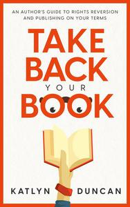 Take Back Your Book: An Author's Guide to Rights Reversion and Publishing On Your Terms