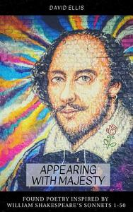 Appearing With Majesty: Found Poetry Inspired by William Shakespeare's Sonnets 1-50