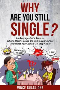 Why Are You Still Single? An Average Joe's Take On What's Really Going On In The Dating Pool And What You Can Do To Stay Afloat