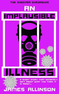 An Implausible Illness: A Short Story That Definitely Isn't About What You Think It Is About...