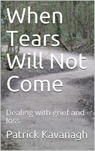 When Tears Will Not Come: Dealing with grief and loss