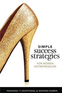 Simple Success Strategies For Women Entrepreneurs: Featuring 11 Exceptional and Inspiring Women