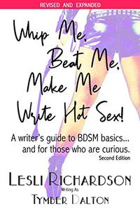 Whip Me, Beat Me, Make Me Write Hot Sex: A Writer's Guide to BDSM Basics...and For Those Who Are Curious.