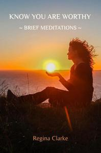 Know You Are Worthy: ~ Brief Meditations ~