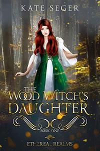 The Wood Witch's Daughter: An Ethereal Realms Novel