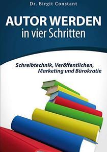 Autor werden in vier Schritten: Schreibtechnik, Veröffentlichen, Marketing und Bürokratie
