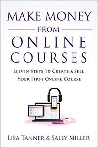 Make Money From Online Courses: Eleven Steps To Create And Sell Your First Online Course