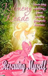 Rescuing Myself: Seven Tiny Retellings From Spunky  Fairy Tale Heroines