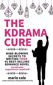 The Kdrama Cure: Mind Blowing Secrets to Writing Your Romance Novel - No Kdrama Experience Required