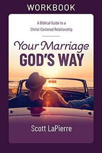 Your Marriage God's Way Workbook: A Biblical Guide to a Christ-Centered Relationship