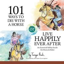 101 Ways to Die with a Horse or Live Happily Ever After: An Essential Safety Guide for Horse & Rider