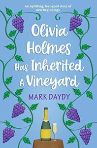 Olivia Holmes Has Inherited A Vineyard: An uplifting, feel-good story of new beginnings