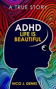 ADHD: LIFE IS BEAUTIFUL: A True Story