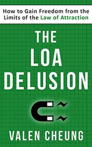 The LOA Delusion: How to Gain Freedom from the Limits of the Law of Attraction