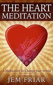 The Heart Meditation: A Meditation To Change Your World