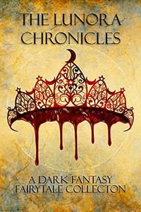 The Lunora Chronicles: A Dark Fantasy Fairytale Collection