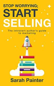 Stop Worrying; Start Selling: The Introvert Author's Guide To Marketing