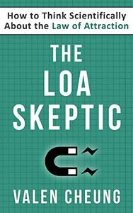 The LOA Skeptic: How to Think Scientifically About the Law of Attraction