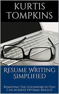 Resume Writing Simplified: Removing The Guesswork So You Can Achieve Optimal Results