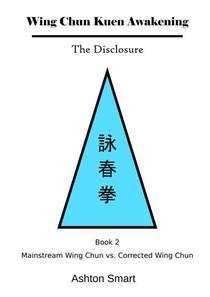 Wing Chun Kuen Awakening - The Disclosure (Book 2: Mainstream Wing Chun vs. Corrected Wing Chun)
