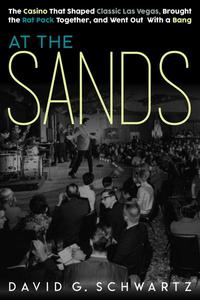 At the Sands: The Casino That Shaped Classic Las Vegas, Brought the Rat Pack Together, and Went Out With a Bang