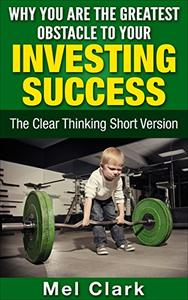 Why You Are the Greatest Obstacle to Your Investing Success: The Clear Thinking Short Version