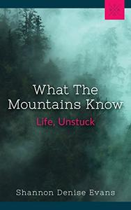 What The Mountains Know: Life, Unstuck
