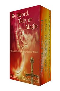 By Sword, Tale, or Magic: Three Girls Who Changed Their Worlds
