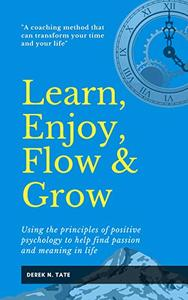 Learn, Enjoy, Flow and Grow: Using the principles of positive psychology to help find passion and meaning in life