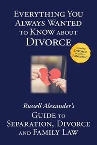 Everything You Always Wanted to Know About Divorce: Russell Alexander's Guide to Separation, Divorce and Family Law