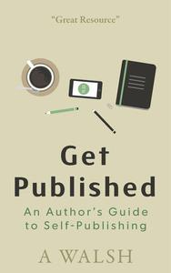 Get Published: An Authors Guide to Self-Publishing