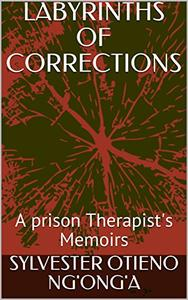 LABYRINTHS OF CORRECTIONS: A prison Therapist's Memoirs