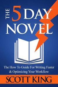 The Five Day Novel: The How To Guide For Writing Faster & Optimizing Your Workflow