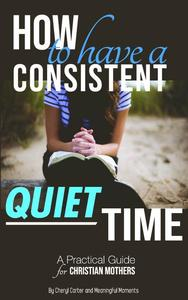 How to Have  a Consistent Quiet Time: A Practical Guide for Christian Mothers