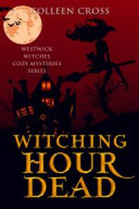 Witching Hour Dead : A Westwick Witches Cozy Mystery