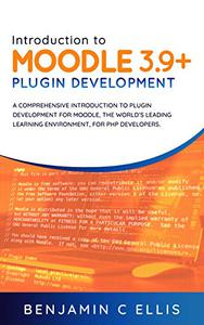Introduction to Moodle 3.9+ Plugin Development: A comprehensive introduction to plugin development for Moodle, the world's leading learning environment, for PHP developers.