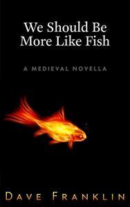 We Should Be More Like Fish: A Medieval Novella