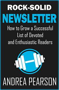 Rock-Solid Newsletter: How to Grow a Successful List of Devoted and Enthusiastic Readers