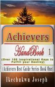 Achievers Handbook 1: Over 100 Inspirational Keys to fulfill your Destiny