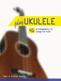 Play Ukulele - 41 arrangements of songs for kids - Tabs & Online Sounds